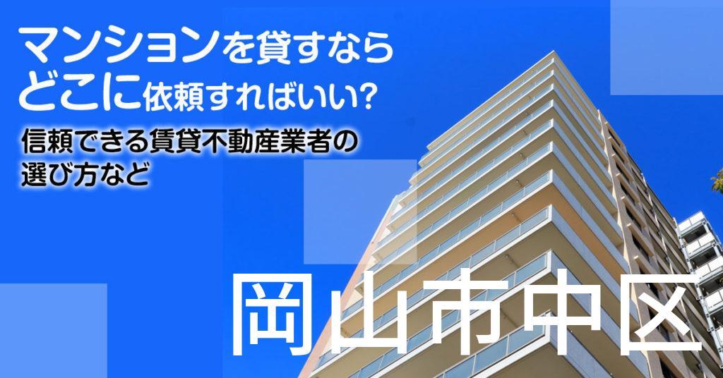 岡山市中区のマンションを貸すならどこに依頼すればいい?信頼できる賃貸不動産業者の選び方など