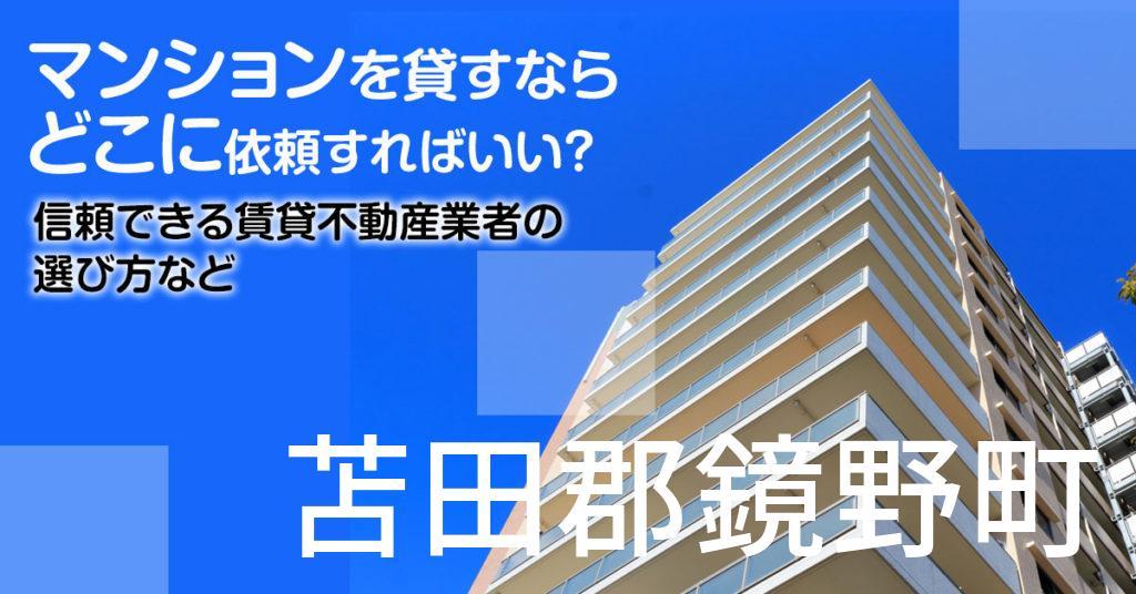 苫田郡鏡野町のマンションを貸すならどこに依頼すればいい?信頼できる賃貸不動産業者の選び方など