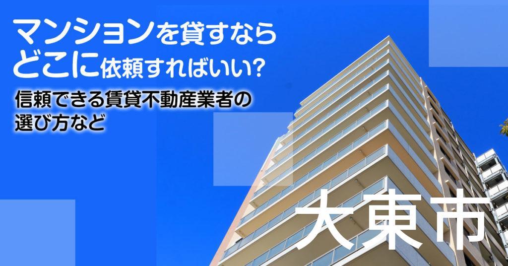 大東市のマンションを貸すならどこに依頼すればいい?信頼できる賃貸不動産業者の選び方など