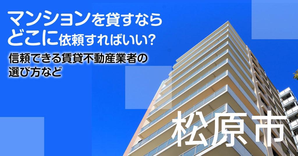 松原市のマンションを貸すならどこに依頼すればいい?信頼できる賃貸不動産業者の選び方など