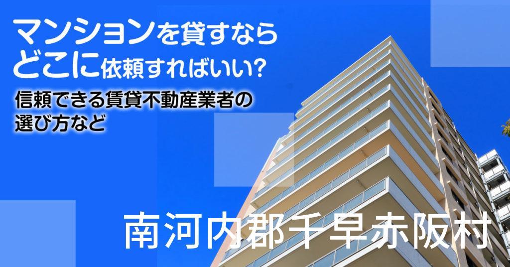 南河内郡千早赤阪村のマンションを貸すならどこに依頼すればいい?信頼できる賃貸不動産業者の選び方など