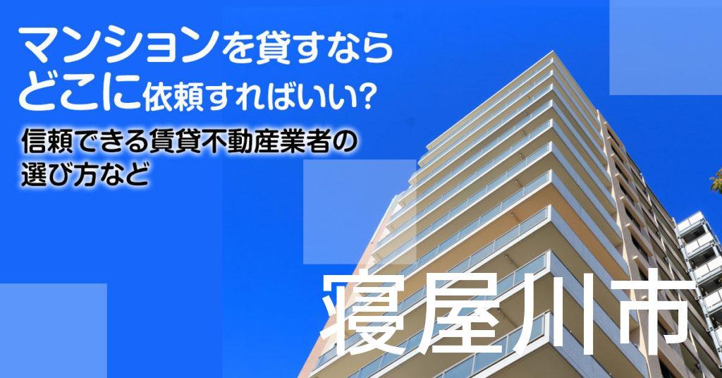 寝屋川市のマンションを貸すならどこに依頼すればいい?信頼できる賃貸不動産業者の選び方など