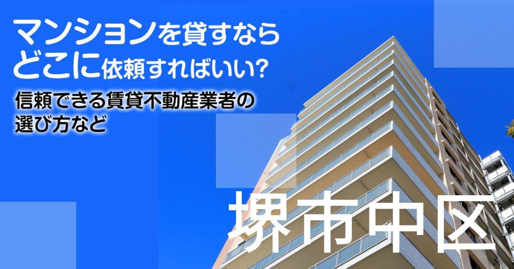 堺市中区のマンションを貸すならどこに依頼すればいい?信頼できる賃貸不動産業者の選び方など