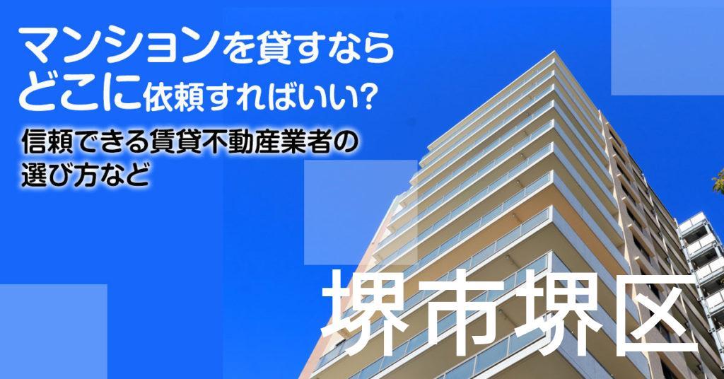 堺市堺区のマンションを貸すならどこに依頼すればいい?信頼できる賃貸不動産業者の選び方など
