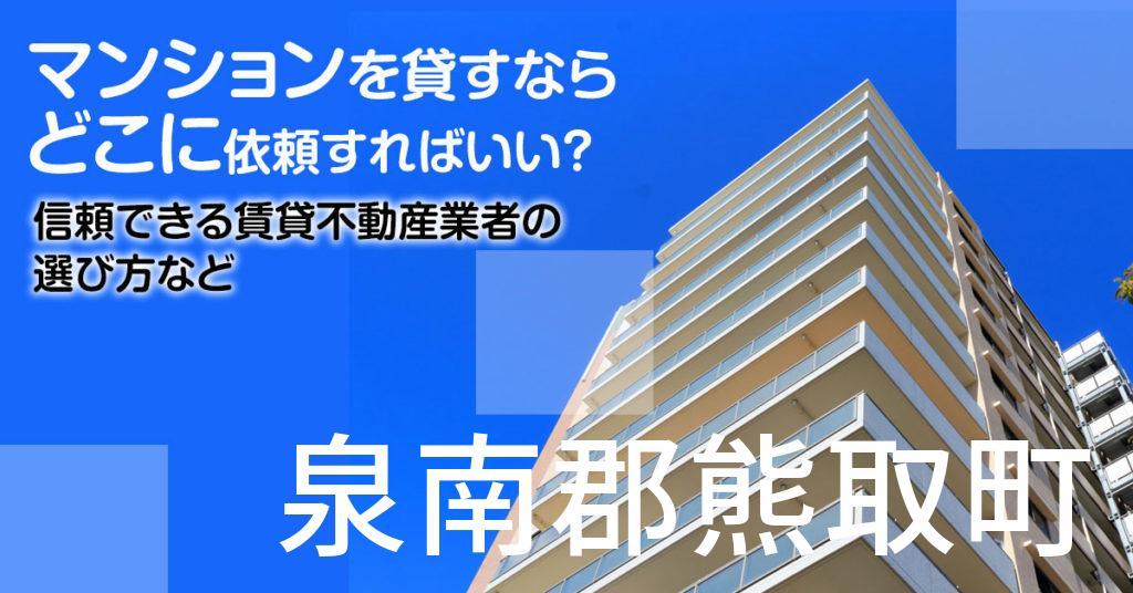 泉南郡熊取町のマンションを貸すならどこに依頼すればいい?信頼できる賃貸不動産業者の選び方など