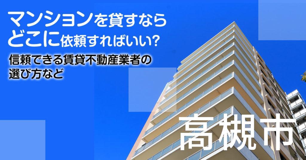 高槻市のマンションを貸すならどこに依頼すればいい?信頼できる賃貸不動産業者の選び方など