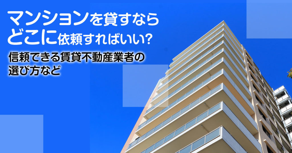 玉川駅でマンションやアパートを貸すなら不動産会社はどこがいい?3つの信頼できる業者の見つけ方