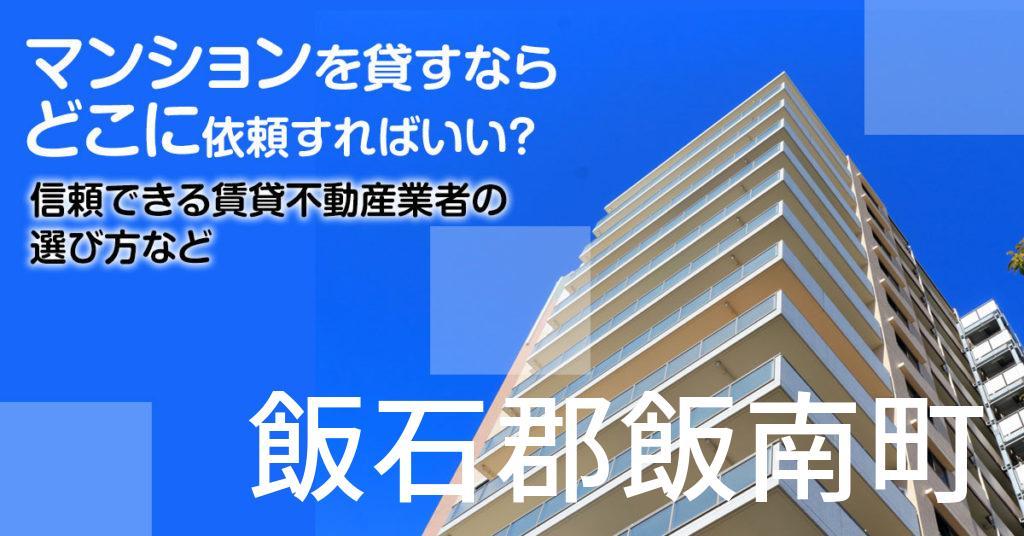 飯石郡飯南町のマンションを貸すならどこに依頼すればいい?信頼できる賃貸不動産業者の選び方など