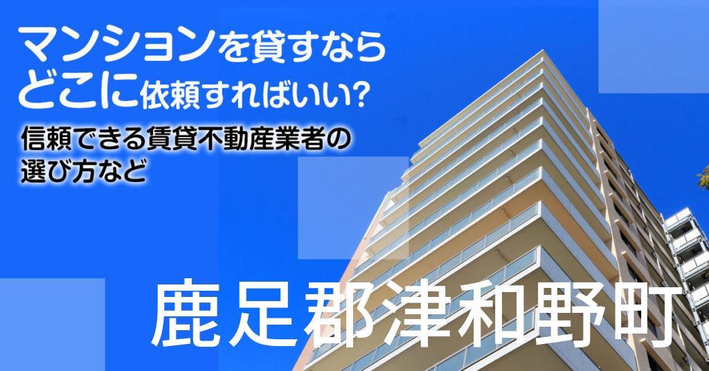 鹿足郡津和野町のマンションを貸すならどこに依頼すればいい?信頼できる賃貸不動産業者の選び方など