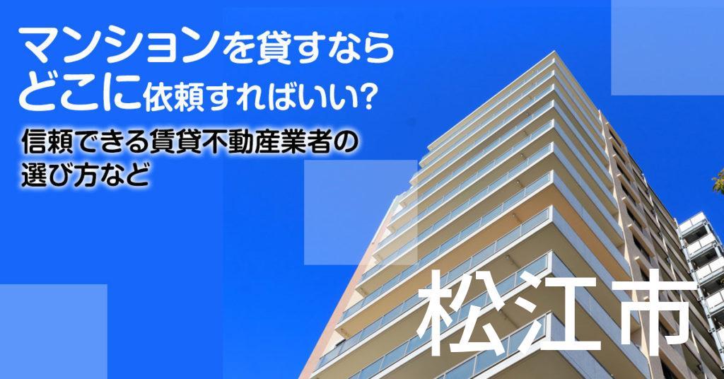 松江市のマンションを貸すならどこに依頼すればいい?信頼できる賃貸不動産業者の選び方など