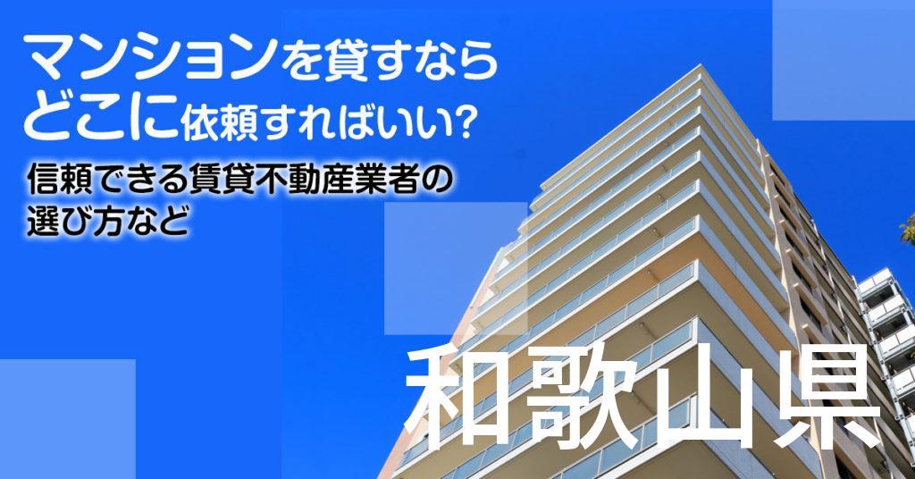 和歌山県のマンションを貸すならどこに依頼すればいい?信頼できる賃貸不動産業者の選び方など