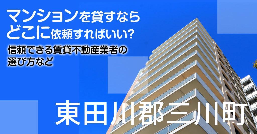 東田川郡三川町のマンションを貸すならどこに依頼すればいい?信頼できる賃貸不動産業者の選び方など