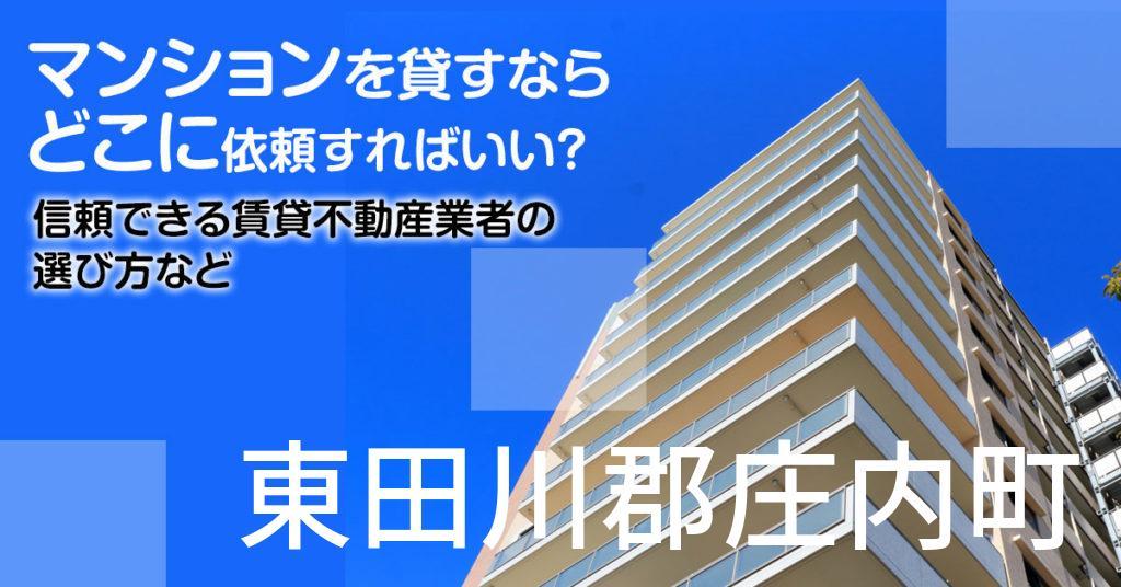 東田川郡庄内町のマンションを貸すならどこに依頼すればいい?信頼できる賃貸不動産業者の選び方など