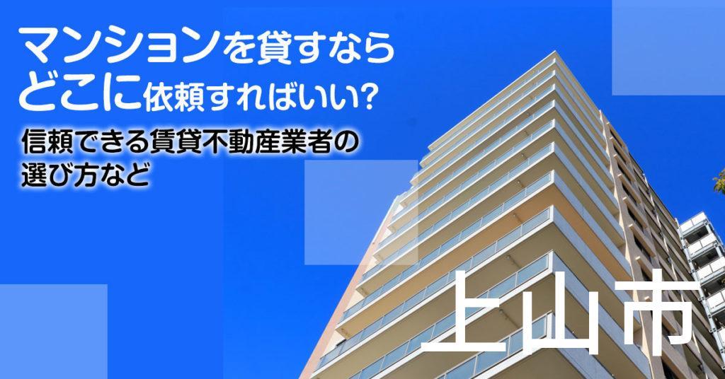 上山市のマンションを貸すならどこに依頼すればいい?信頼できる賃貸不動産業者の選び方など