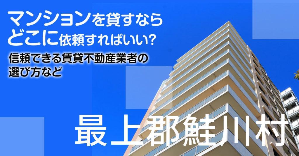 最上郡鮭川村のマンションを貸すならどこに依頼すればいい?信頼できる賃貸不動産業者の選び方など