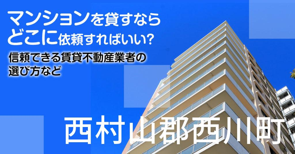西村山郡西川町のマンションを貸すならどこに依頼すればいい?信頼できる賃貸不動産業者の選び方など