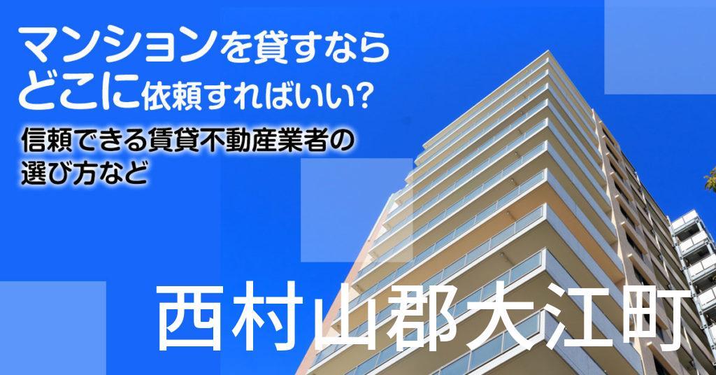 西村山郡大江町のマンションを貸すならどこに依頼すればいい?信頼できる賃貸不動産業者の選び方など