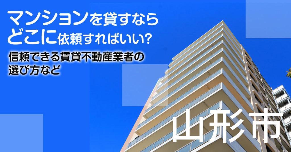 山形市のマンションを貸すならどこに依頼すればいい?信頼できる賃貸不動産業者の選び方など