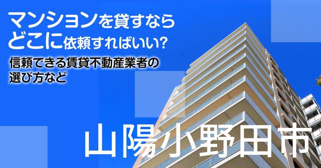 山陽小野田市のマンションを貸すならどこに依頼すればいい?信頼できる賃貸不動産業者の選び方など